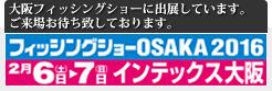 フィッシングショーOSAKA2016 2月6日(土)〜7日(日)インテックス大阪